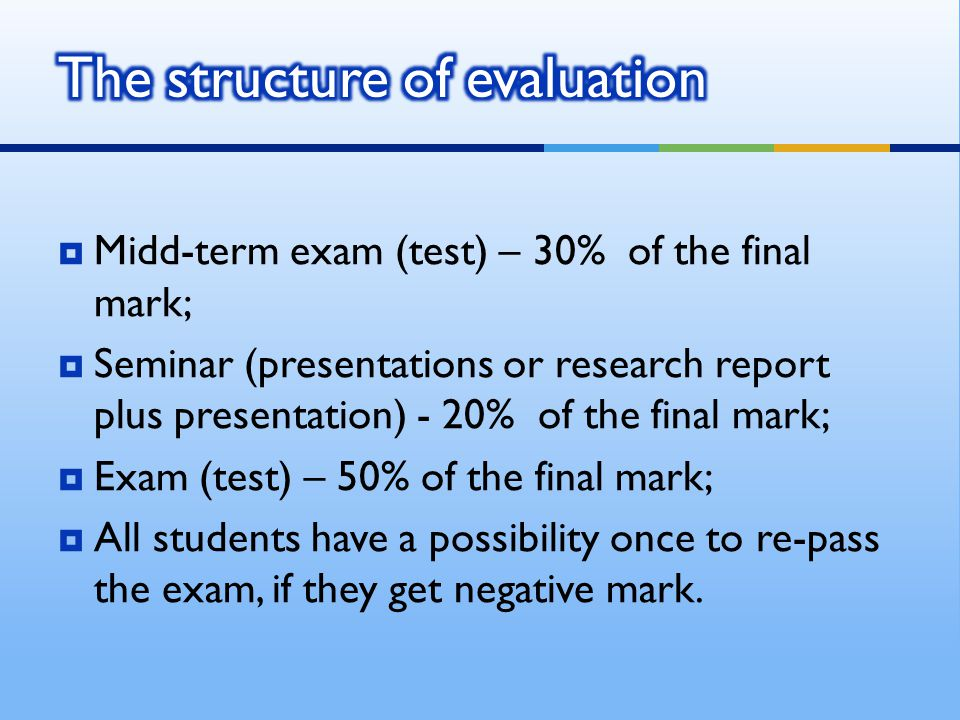  Midd-term exam (test) – 30% of the final mark;  Seminar (presentations or research report plus presentation) - 20% of the final mark;  Exam (test) – 50% of the final mark;  All students have a possibility once to re-pass the exam, if they get negative mark.