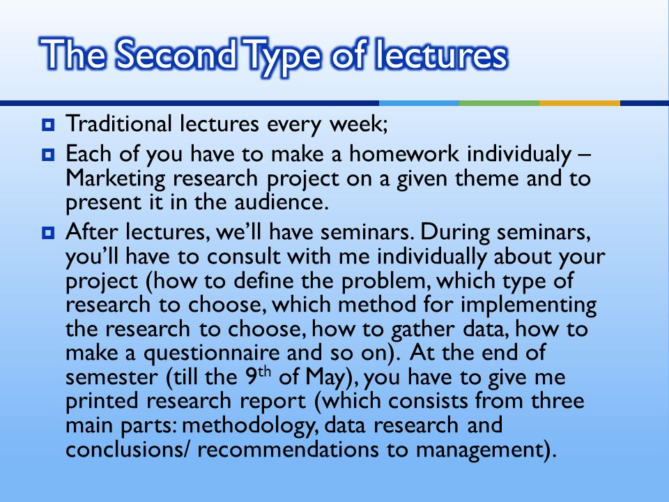  Traditional lectures every week;  Each of you have to make a homework individualy – Marketing research project on a given theme and to present it in the audience.