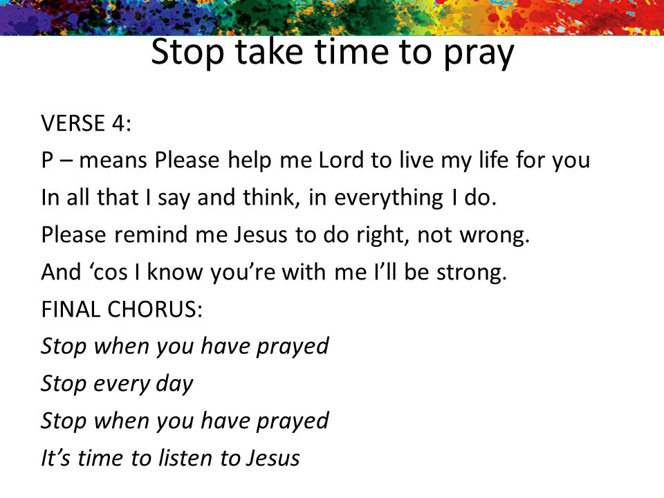 Stop take time to pray VERSE 4: P – means Please help me Lord to live my life for you In all that I say and think, in everything I do. Please remind m
