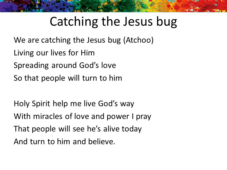 Catching the Jesus bug We are catching the Jesus bug (Atchoo) Living our lives for Him Spreading around God's love So that people will turn to him Hol