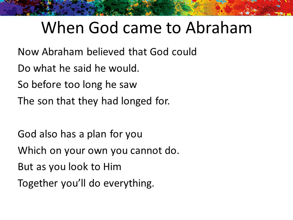 When God came to Abraham Now Abraham believed that God could Do what he said he would. So before too long he saw The son that they had longed for. God
