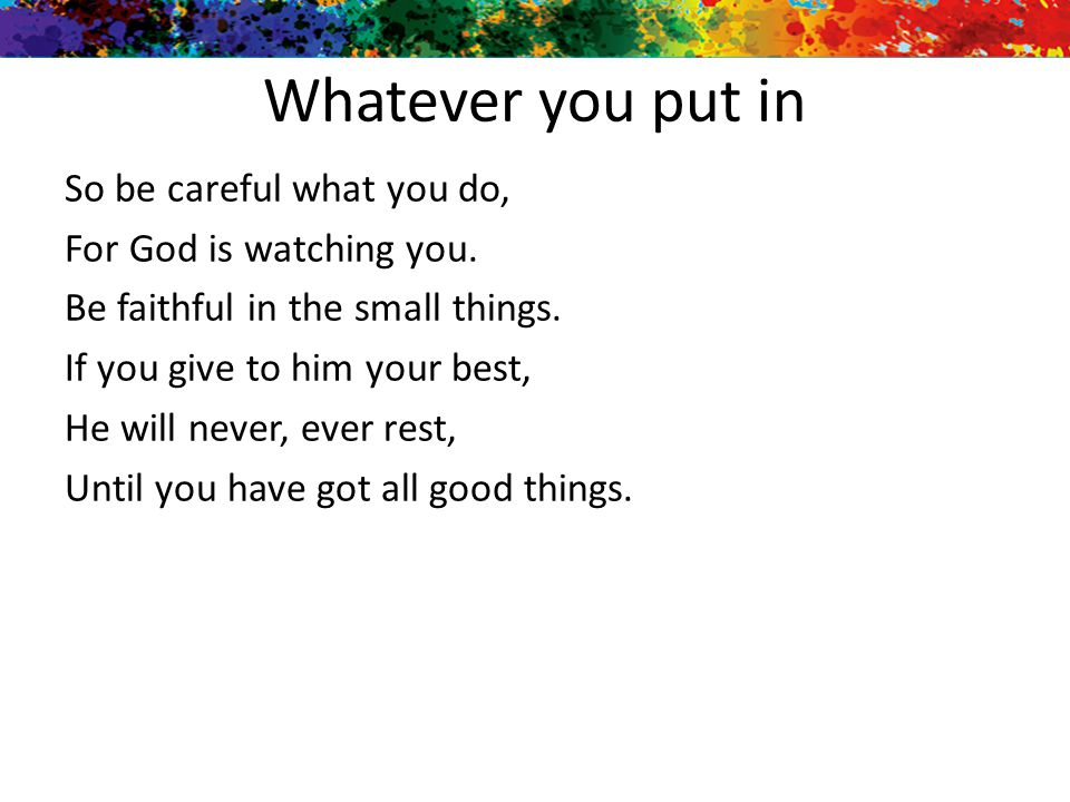 Whatever you put in So be careful what you do, For God is watching you. Be faithful in the small things. If you give to him your best, He will never,