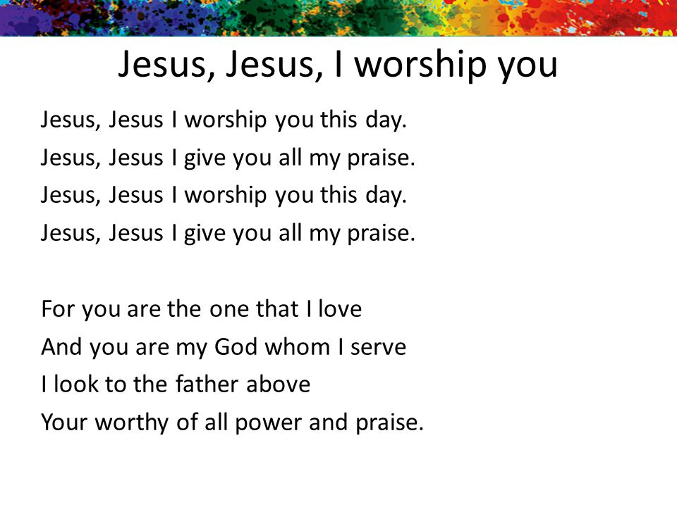 Jesus, Jesus, I worship you Jesus, Jesus I worship you this day. Jesus, Jesus I give you all my praise. Jesus, Jesus I worship you this day. Jesus, Je