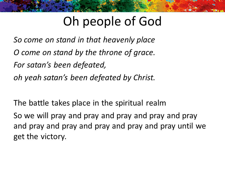 Oh people of God So come on stand in that heavenly place O come on stand by the throne of grace. For satan's been defeated, oh yeah satan's been defea