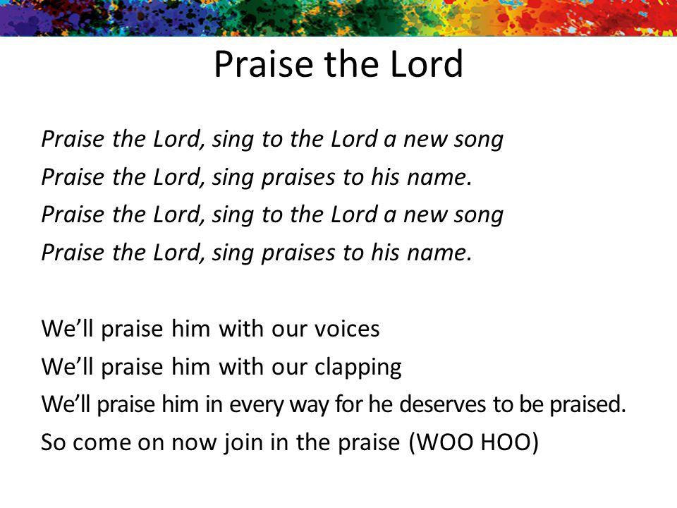 Praise the Lord Praise the Lord, sing to the Lord a new song Praise the Lord, sing praises to his name. Praise the Lord, sing to the Lord a new song P