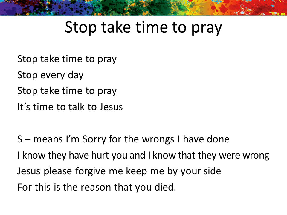 Stop take time to pray Stop every day Stop take time to pray It's time to talk to Jesus S – means I'm Sorry for the wrongs I have done I know they hav