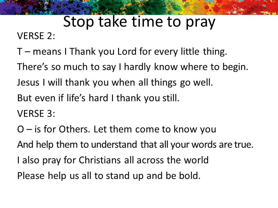 Stop take time to pray VERSE 2: T – means I Thank you Lord for every little thing. There's so much to say I hardly know where to begin. Jesus I will t
