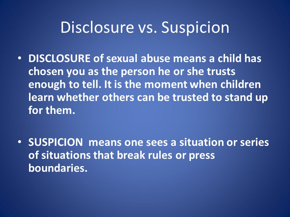Disclosure vs. Suspicion DISCLOSURE of sexual abuse means a child has chosen you as the person he or she trusts enough to tell. It is the moment when