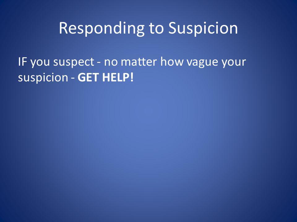 Responding to Suspicion IF you suspect - no matter how vague your suspicion - GET HELP!