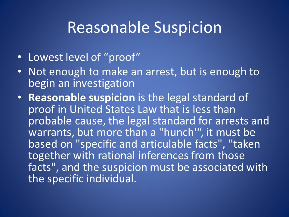 """Reasonable Suspicion Lowest level of """"proof"""" Not enough to make an arrest, but is enough to begin an investigation Reasonable suspicion is the legal s"""