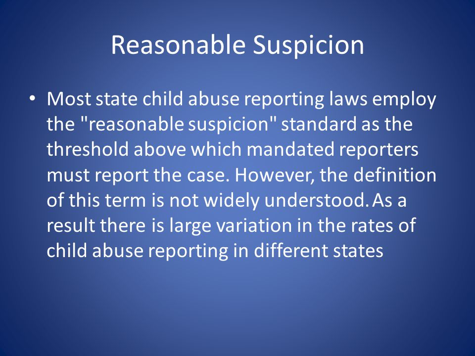 Reasonable Suspicion Most state child abuse reporting laws employ the reasonable suspicion standard as the threshold above which mandated reporters must report the case.