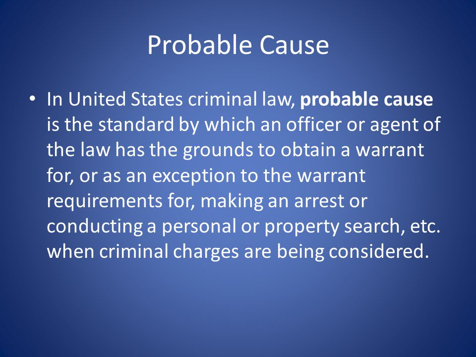 Probable Cause In United States criminal law, probable cause is the standard by which an officer or agent of the law has the grounds to obtain a warrant for, or as an exception to the warrant requirements for, making an arrest or conducting a personal or property search, etc.