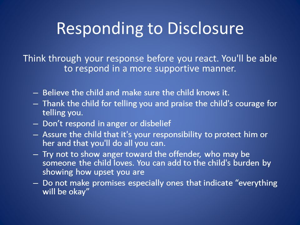 Responding to Disclosure Think through your response before you react. You'll be able to respond in a more supportive manner. – Believe the child and