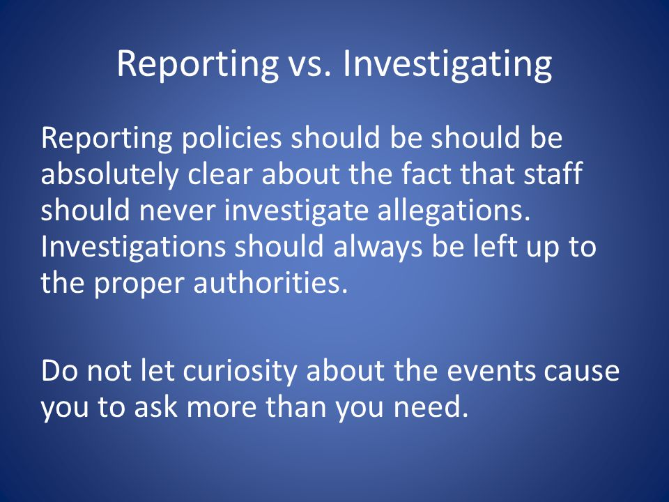 Reporting vs. Investigating Reporting policies should be should be absolutely clear about the fact that staff should never investigate allegations. In