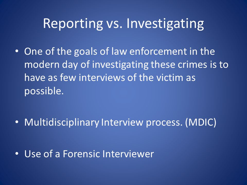 Reporting vs. Investigating One of the goals of law enforcement in the modern day of investigating these crimes is to have as few interviews of the vi