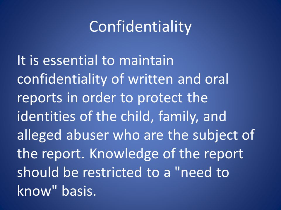 Confidentiality It is essential to maintain confidentiality of written and oral reports in order to protect the identities of the child, family, and alleged abuser who are the subject of the report.