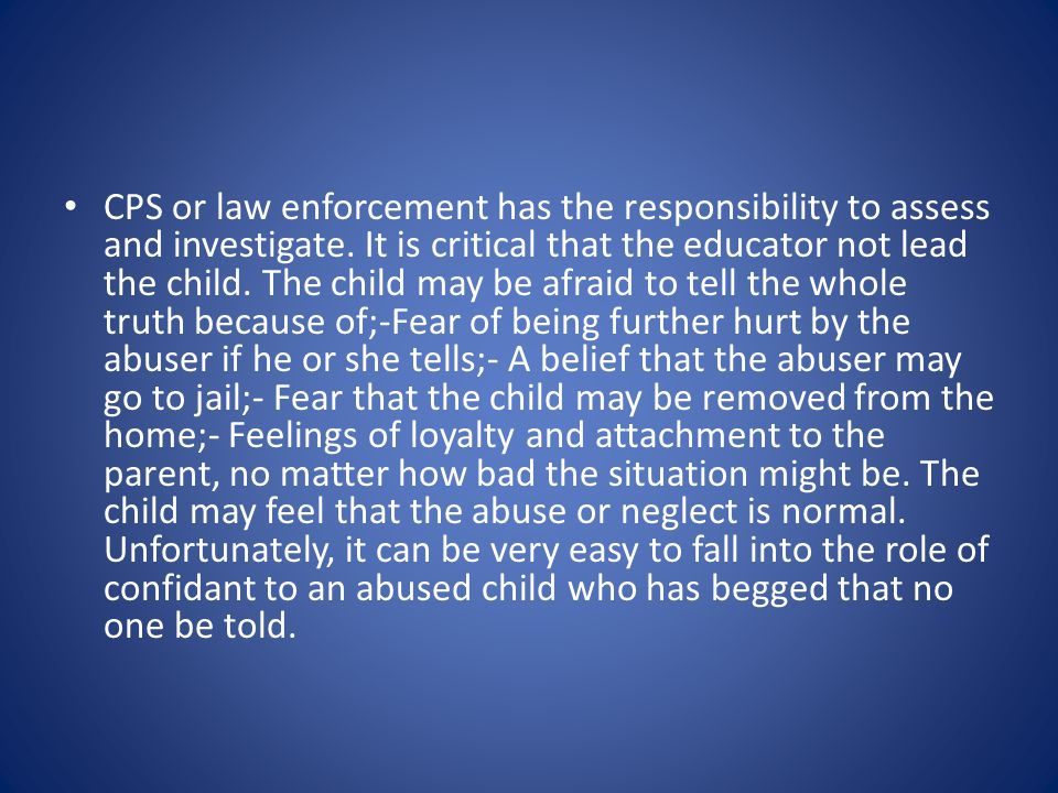 CPS or law enforcement has the responsibility to assess and investigate.