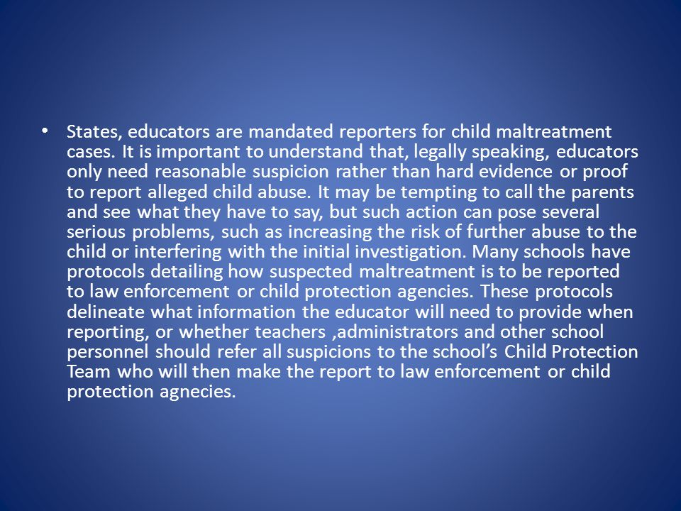 States, educators are mandated reporters for child maltreatment cases. It is important to understand that, legally speaking, educators only need reaso