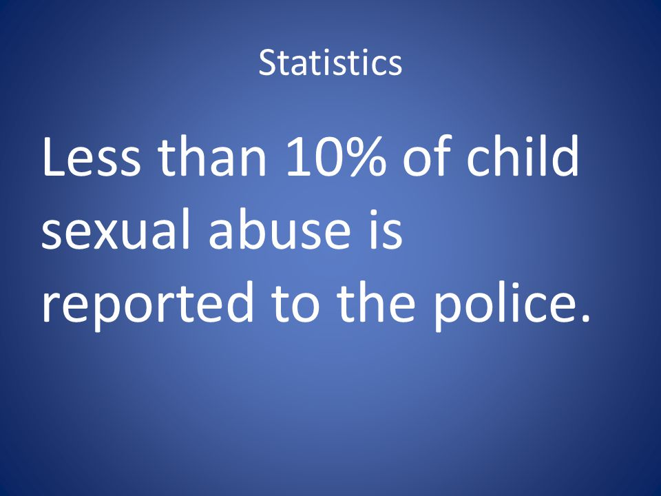 Statistics Less than 10% of child sexual abuse is reported to the police.