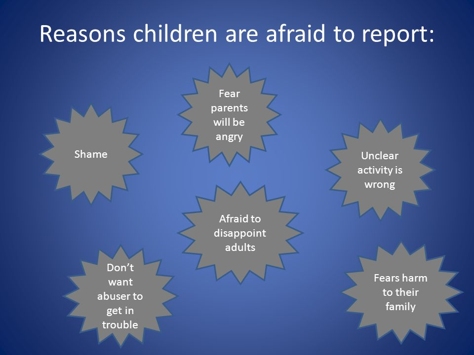 Reasons children are afraid to report: Don't want abuser to get in trouble Afraid to disappoint adults Fear parents will be angry Unclear activity is wrong Fears harm to their family Shame