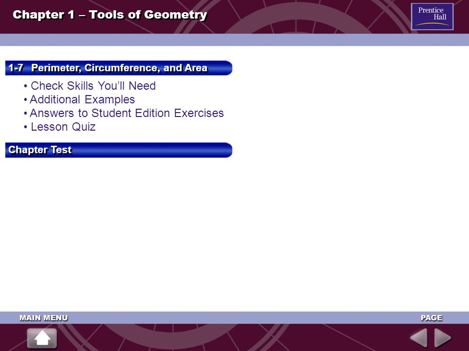Check Skills You'll Need Check Skills You'll Need Additional Examples Answers to Student Edition Exercises Lesson Quiz 1-7 Perimeter, Circumference, and Area 1-7 Perimeter, Circumference, and Area Chapter 1 – Tools of Geometry Chapter Test