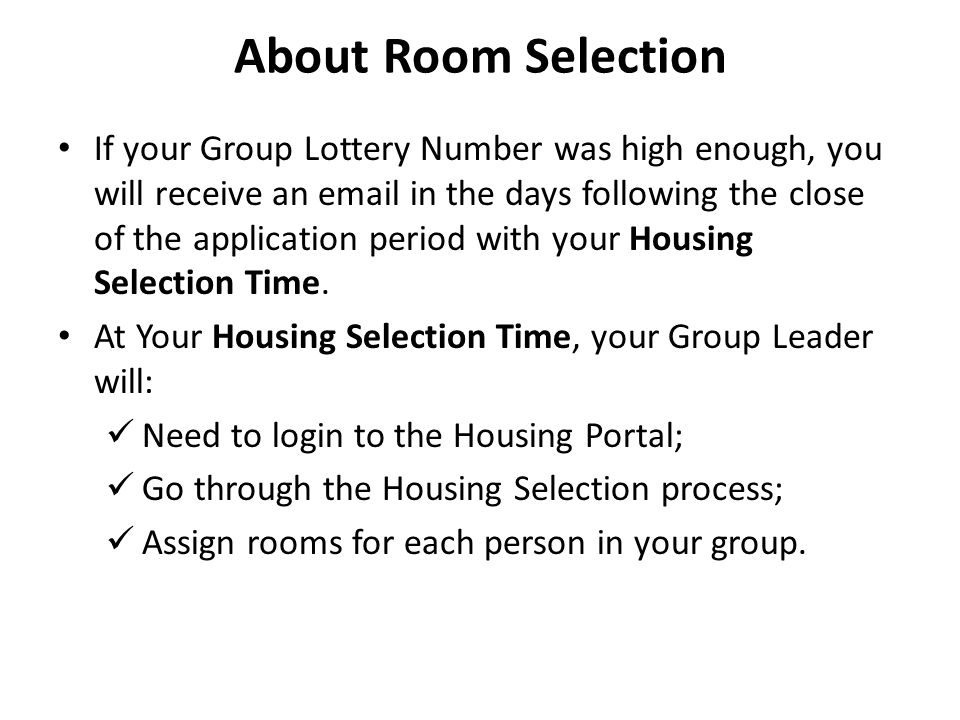 About Room Selection If your Group Lottery Number was high enough, you will receive an email in the days following the close of the application period with your Housing Selection Time.