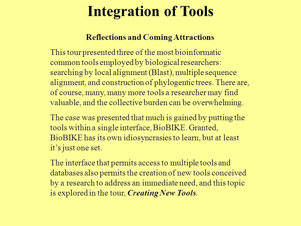 Integration of Tools Reflections and Coming Attractions This tour presented three of the most bioinformatic common tools employed by biological researchers: searching by local alignment (Blast), multiple sequence alignment, and construction of phylogentic trees.