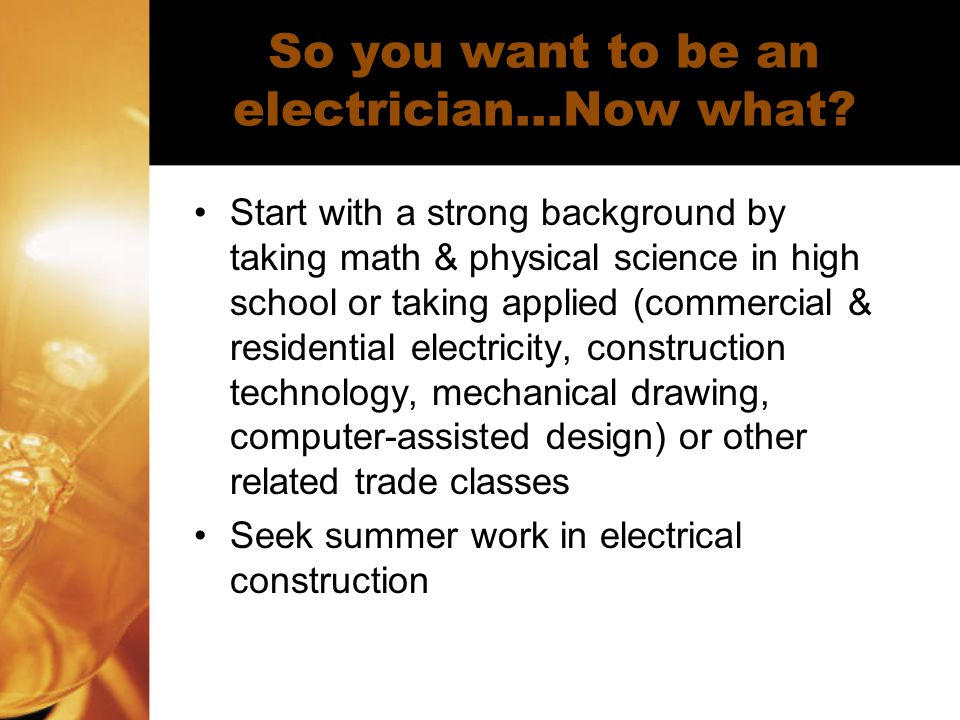 So you want to be an electrician…Now what? Start with a strong background by taking math & physical science in high school or taking applied (commerci