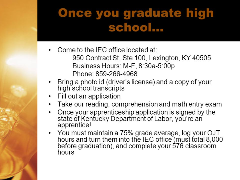 Once you graduate high school… Come to the IEC office located at: 950 Contract St, Ste 100, Lexington, KY 40505 Business Hours: M-F, 8:30a-5:00p Phone: 859-266-4968 Bring a photo id (driver's license) and a copy of your high school transcripts Fill out an application Take our reading, comprehension and math entry exam Once your apprenticeship application is signed by the state of Kentucky Department of Labor, you're an apprentice.