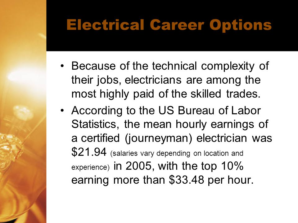 Electrical Career Options Because of the technical complexity of their jobs, electricians are among the most highly paid of the skilled trades.