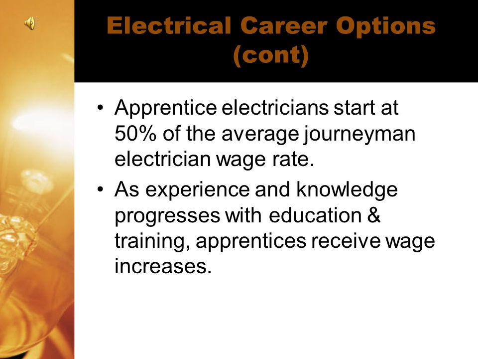 Electrical Career Options (cont) Apprentice electricians start at 50% of the average journeyman electrician wage rate. As experience and knowledge pro