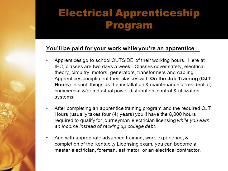 Electrical Apprenticeship Program You'll be paid for your work while you're an apprentice… Apprentices go to school OUTSIDE of their working hours.