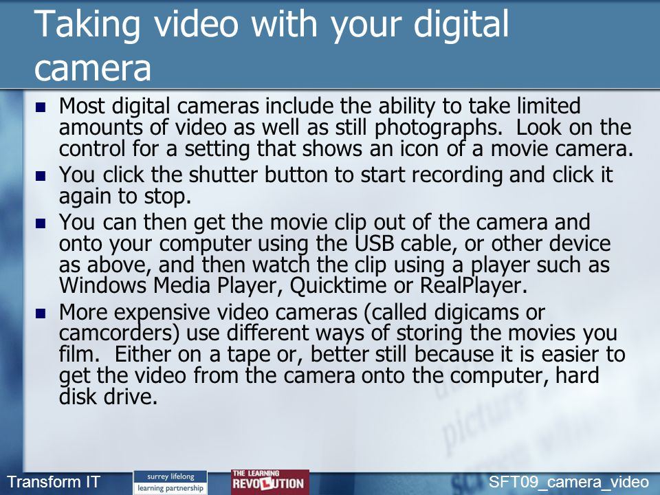 Transform IT SFT09_camera_video Taking video with your digital camera Most digital cameras include the ability to take limited amounts of video as well as still photographs.