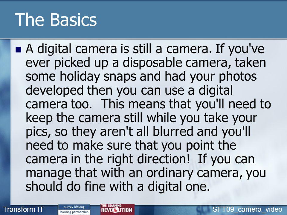 Transform IT SFT09_camera_video The Basics A digital camera is still a camera.