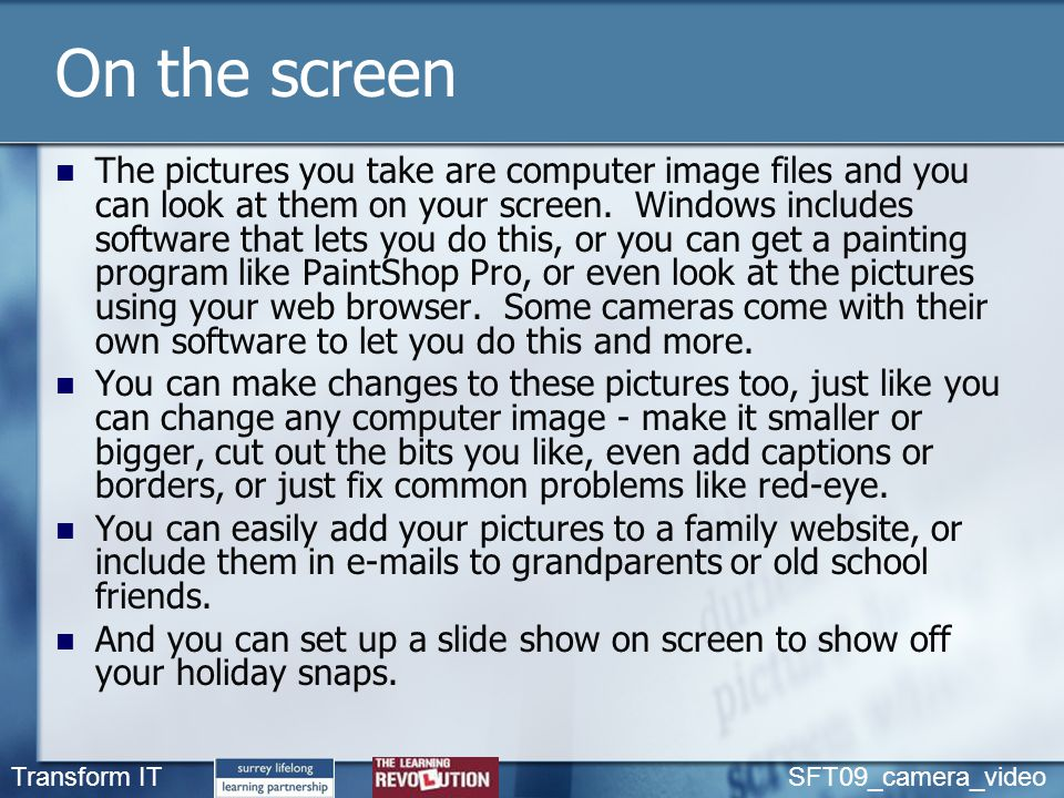 Transform IT SFT09_camera_video On the screen The pictures you take are computer image files and you can look at them on your screen. Windows includes