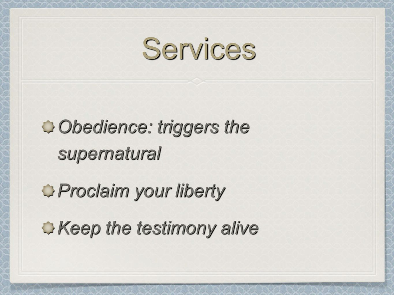 ServicesServices Obedience: triggers the supernatural Proclaim your liberty Keep the testimony alive