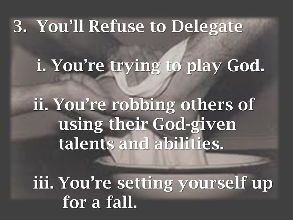 3.You'll Refuse to Delegate i. You're trying to play God.