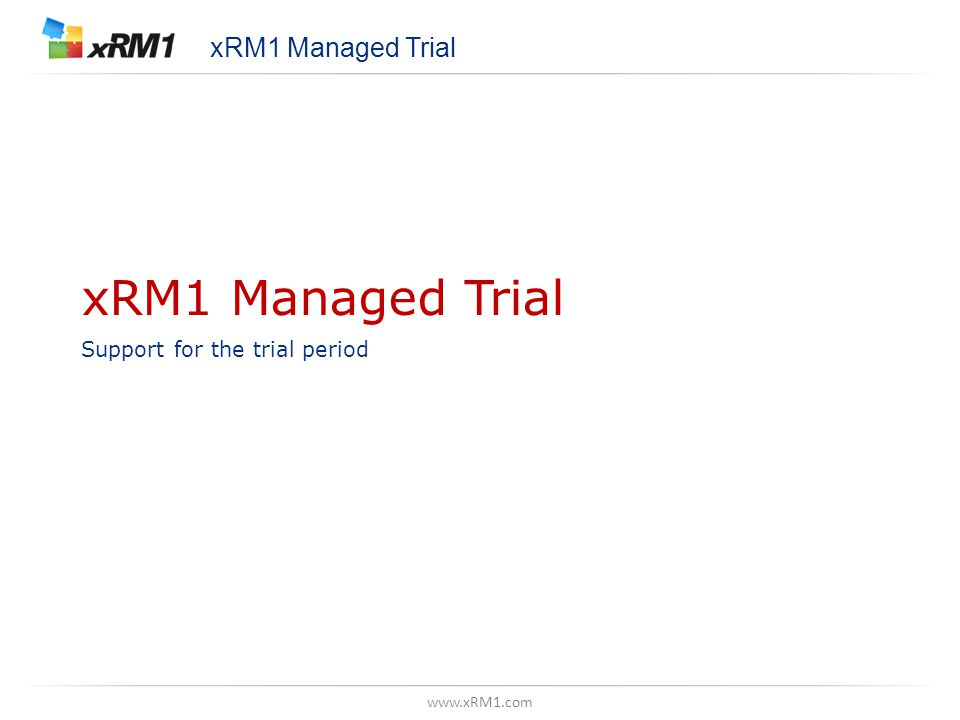 www.xRM1.com xRM1 Managed Trial Support for the trial period xRM1 Managed Trial