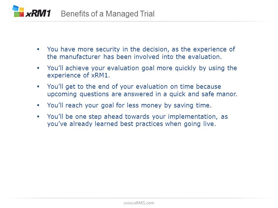 www.xRM1.com Benefits of a Managed Trial  You have more security in the decision, as the experience of the manufacturer has been involved into the evaluation.