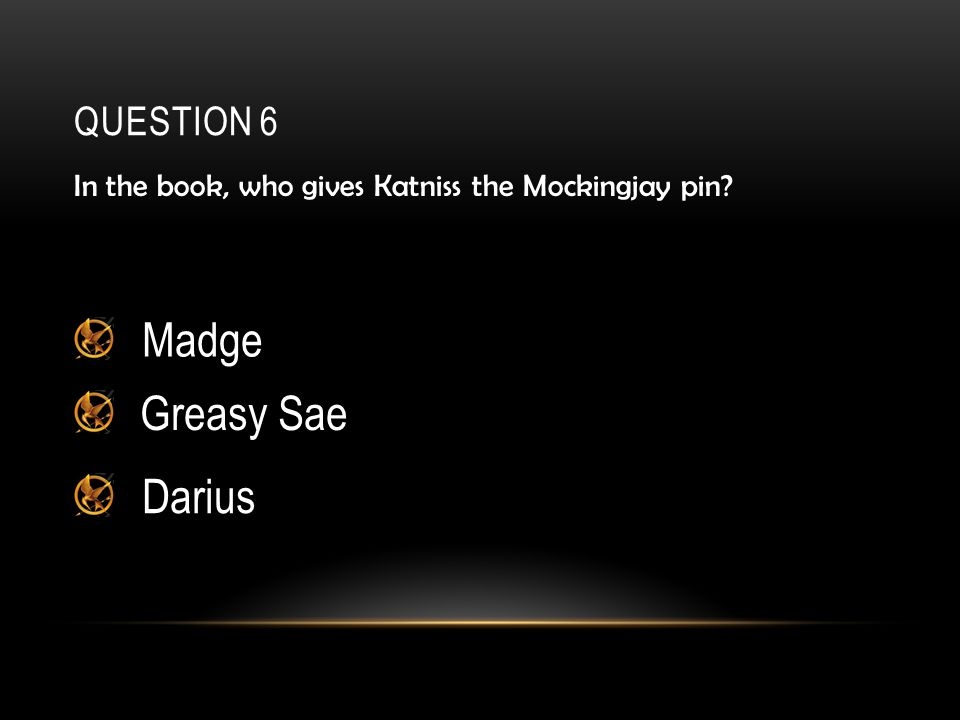 QUESTION 6 In the book, who gives Katniss the Mockingjay pin Madge Greasy Sae Darius