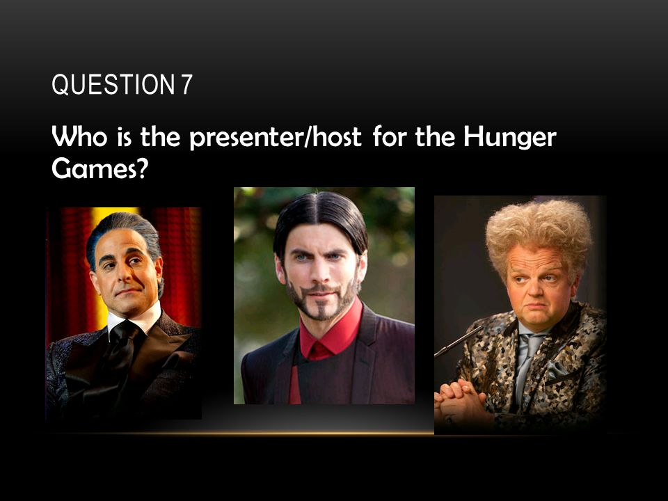 QUESTION 7 Who is the presenter/host for the Hunger Games
