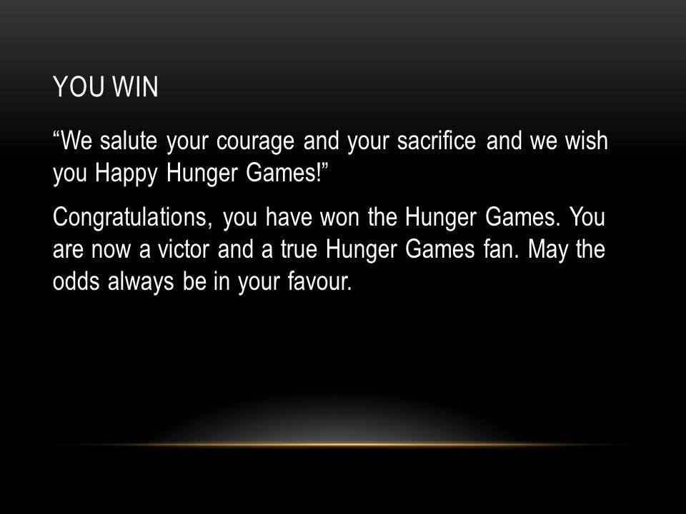 YOU WIN We salute your courage and your sacrifice and we wish you Happy Hunger Games! Congratulations, you have won the Hunger Games.