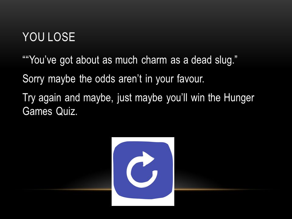 YOU LOSE You've got about as much charm as a dead slug. Sorry maybe the odds aren't in your favour.