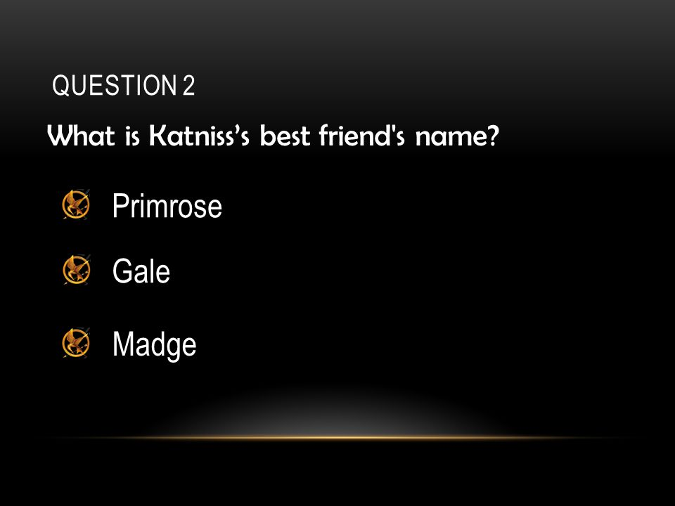 QUESTION 2 What is Katniss's best friend s name? Primrose Gale Madge