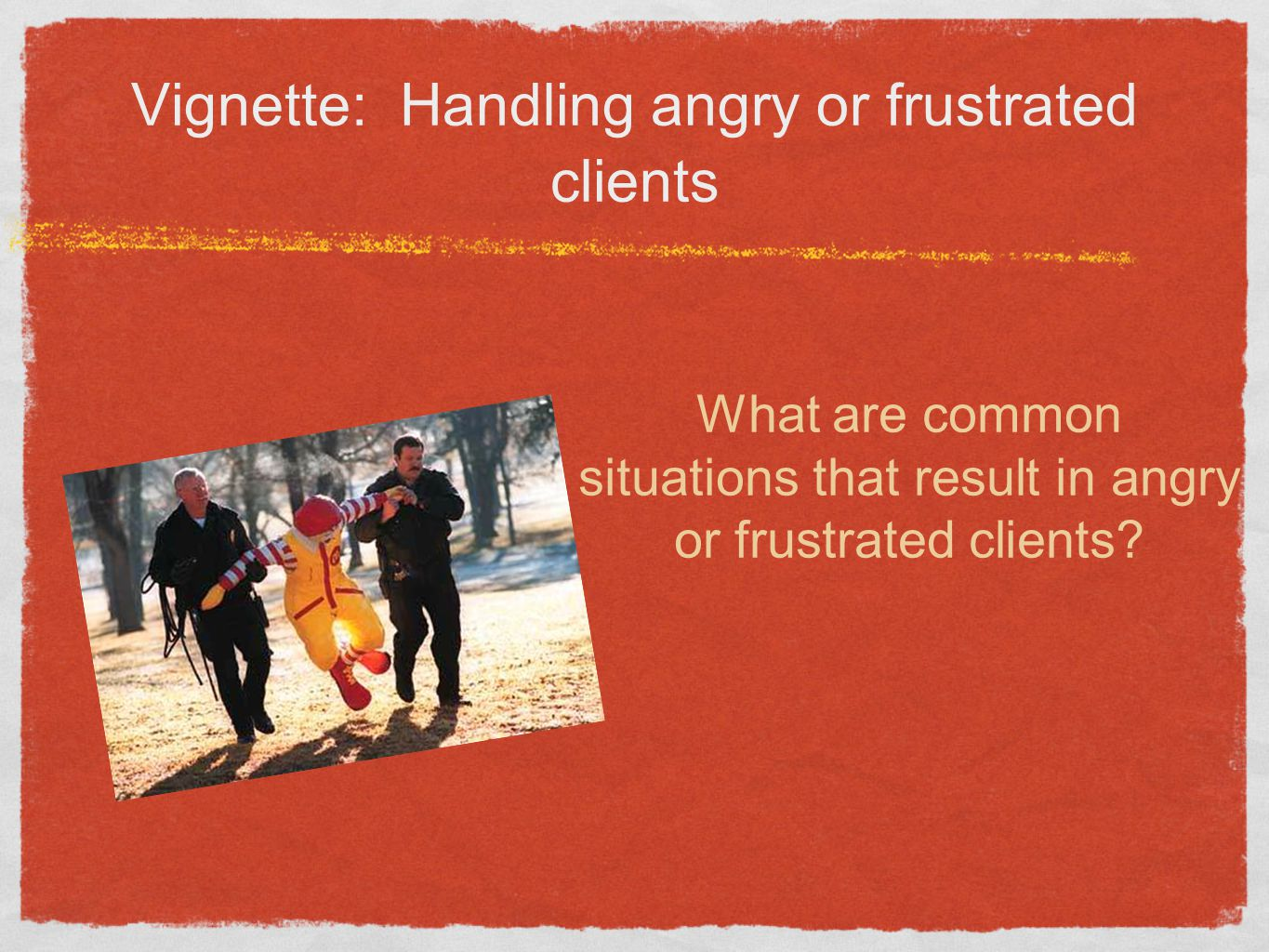 Vignette: Handling angry or frustrated clients What are common situations that result in angry or frustrated clients