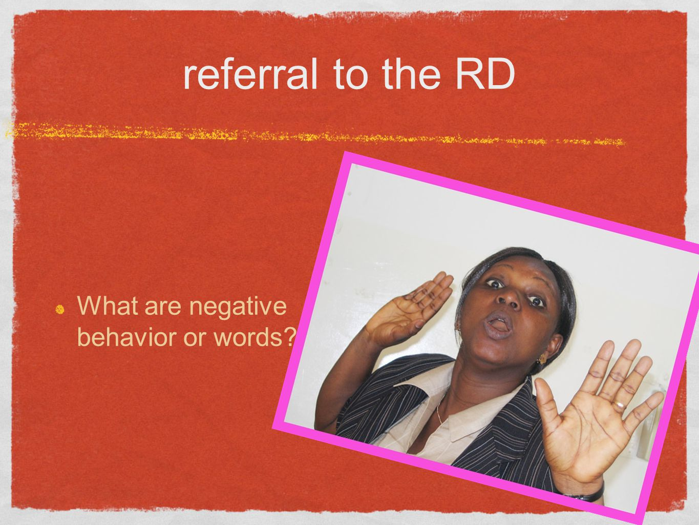 referral to the RD What are negative behavior or words