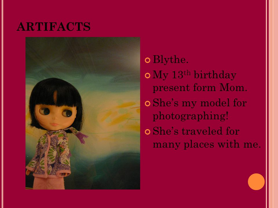 ARTIFACTS Blythe. My 13 th birthday present form Mom. She's my model for photographing! She's traveled for many places with me.