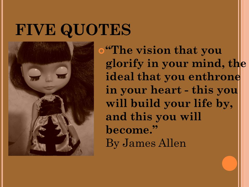 FIVE QUOTES The vision that you glorify in your mind, the ideal that you enthrone in your heart - this you will build your life by, and this you will become. By James Allen