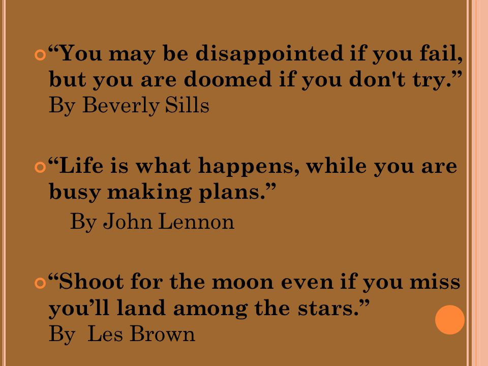 You may be disappointed if you fail, but you are doomed if you don t try. By Beverly Sills Life is what happens, while you are busy making plans. By John Lennon Shoot for the moon even if you miss you'll land among the stars. By Les Brown
