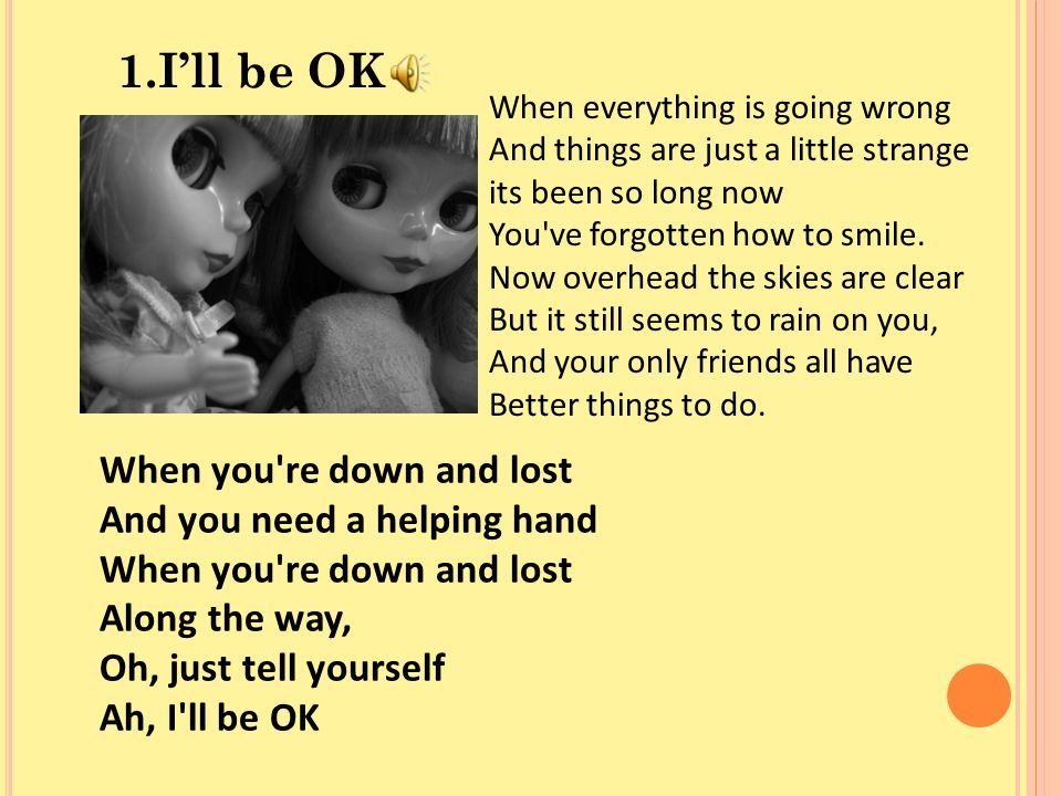 1.I'll be OK When everything is going wrong And things are just a little strange its been so long now You've forgotten how to smile. Now overhead the